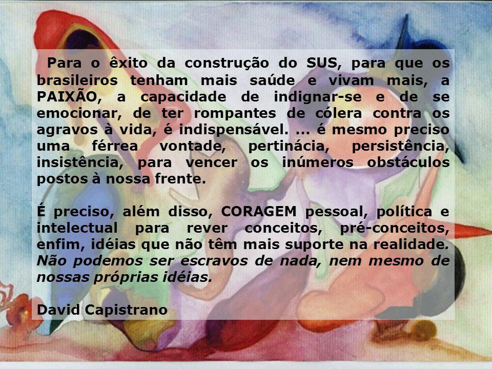 Para o êxito da construção do SUS, para que os brasileiros tenham mais saúde e vivam mais, a PAIXÃO, a capacidade de indignar-se e de se emocionar, de ter rompantes de cólera contra os agravos à vida, é indispensável. ... é mesmo preciso uma férrea vontade, pertinácia, persistência, insistência, para vencer os inúmeros obstáculos postos à nossa frente.