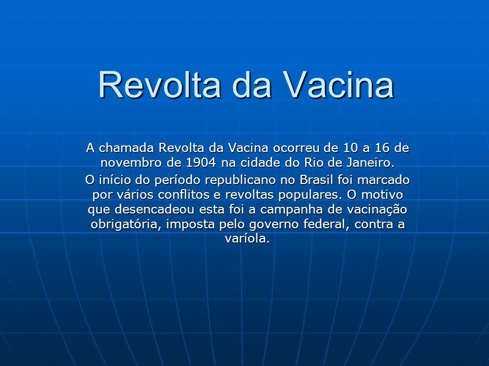 Revolta da VacinaA chamada Revolta da Vacina ocorreu de 10 a 16 de novembro de 1904 na cidade do Rio de Janeiro.