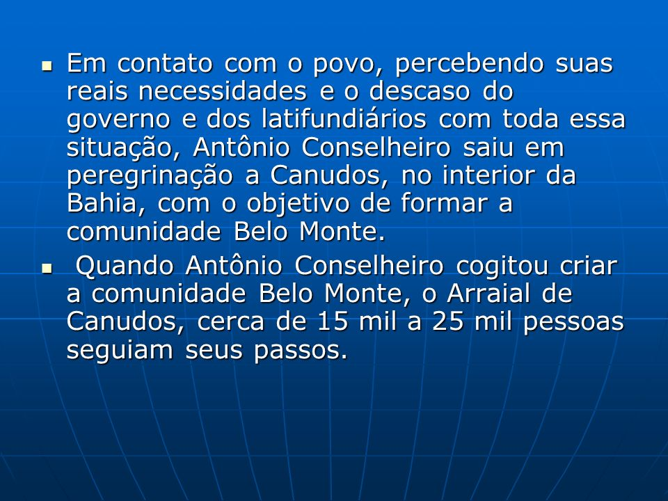 Em contato com o povo, percebendo suas reais necessidades e o descaso do governo e dos latifundiários com toda essa situação, Antônio Conselheiro saiu em peregrinação a Canudos, no interior da Bahia, com o objetivo de formar a comunidade Belo Monte.
