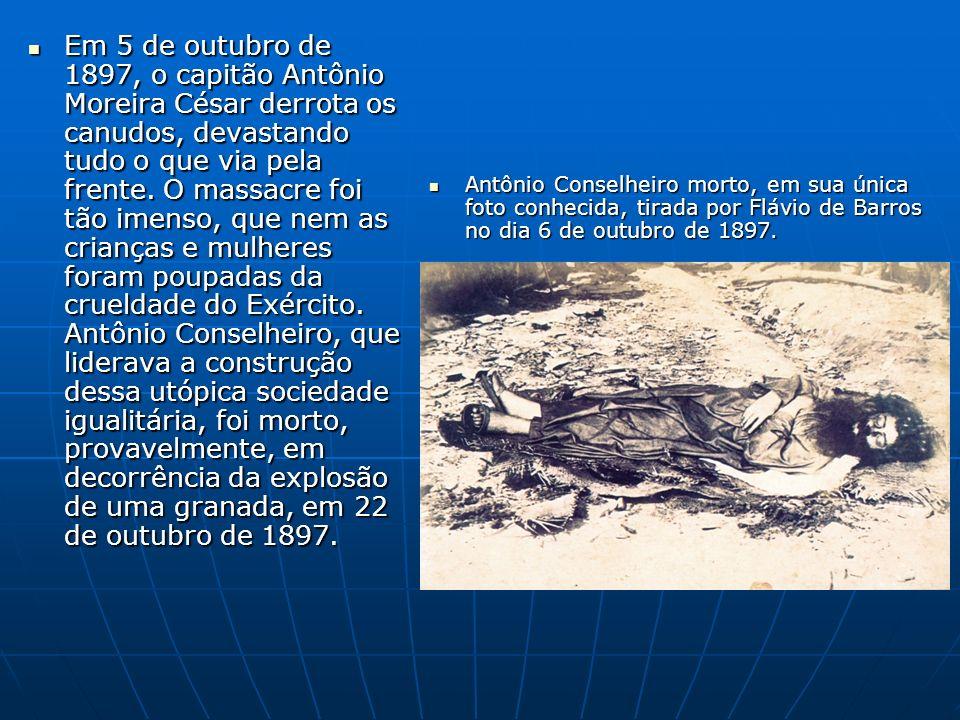 Em 5 de outubro de 1897, o capitão Antônio Moreira César derrota os canudos, devastando tudo o que via pela frente. O massacre foi tão imenso, que nem as crianças e mulheres foram poupadas da crueldade do Exército. Antônio Conselheiro, que liderava a construção dessa utópica sociedade igualitária, foi morto, provavelmente, em decorrência da explosão de uma granada, em 22 de outubro de 1897.