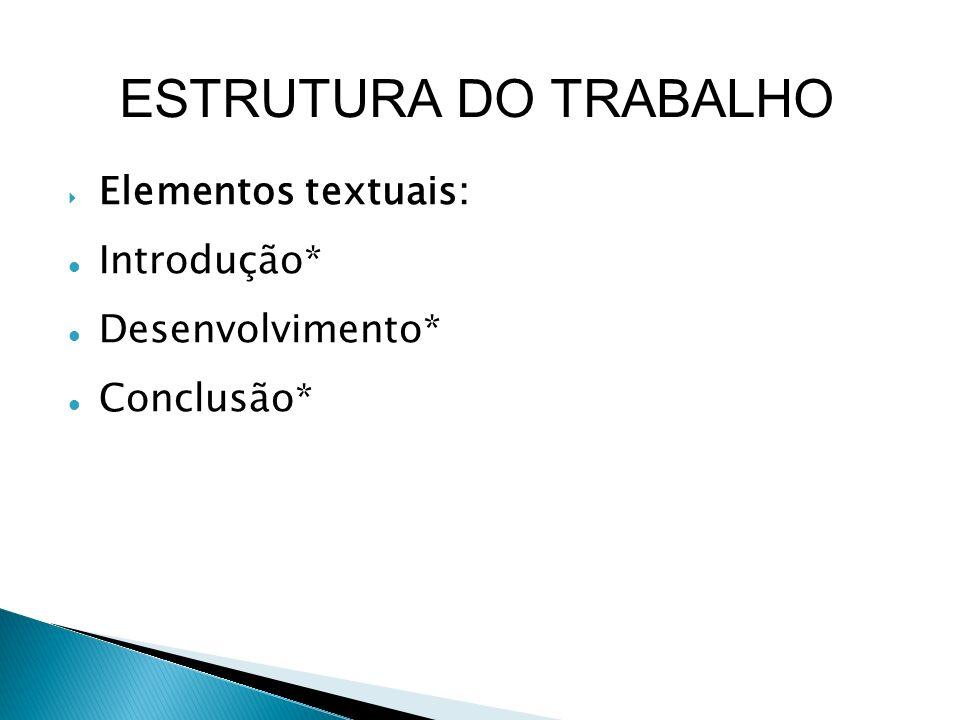 ESTRUTURA DO TRABALHO Elementos textuais: Introdução* Desenvolvimento*
