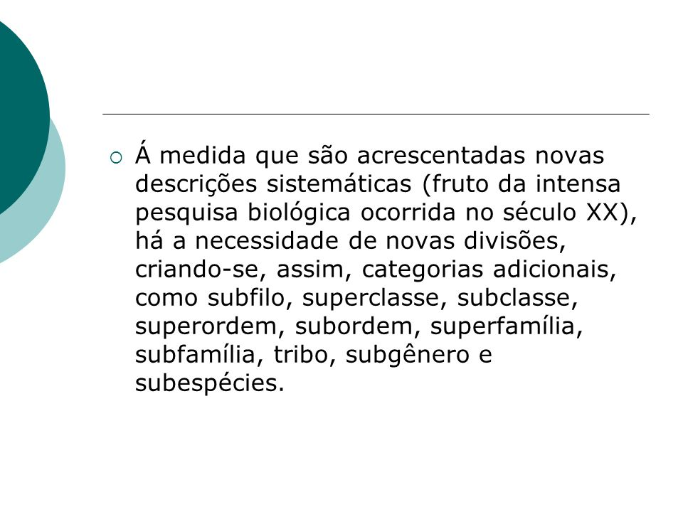 Á medida que são acrescentadas novas descrições sistemáticas (fruto da intensa pesquisa biológica ocorrida no século XX), há a necessidade de novas divisões, criando-se, assim, categorias adicionais, como subfilo, superclasse, subclasse, superordem, subordem, superfamília, subfamília, tribo, subgênero e subespécies.