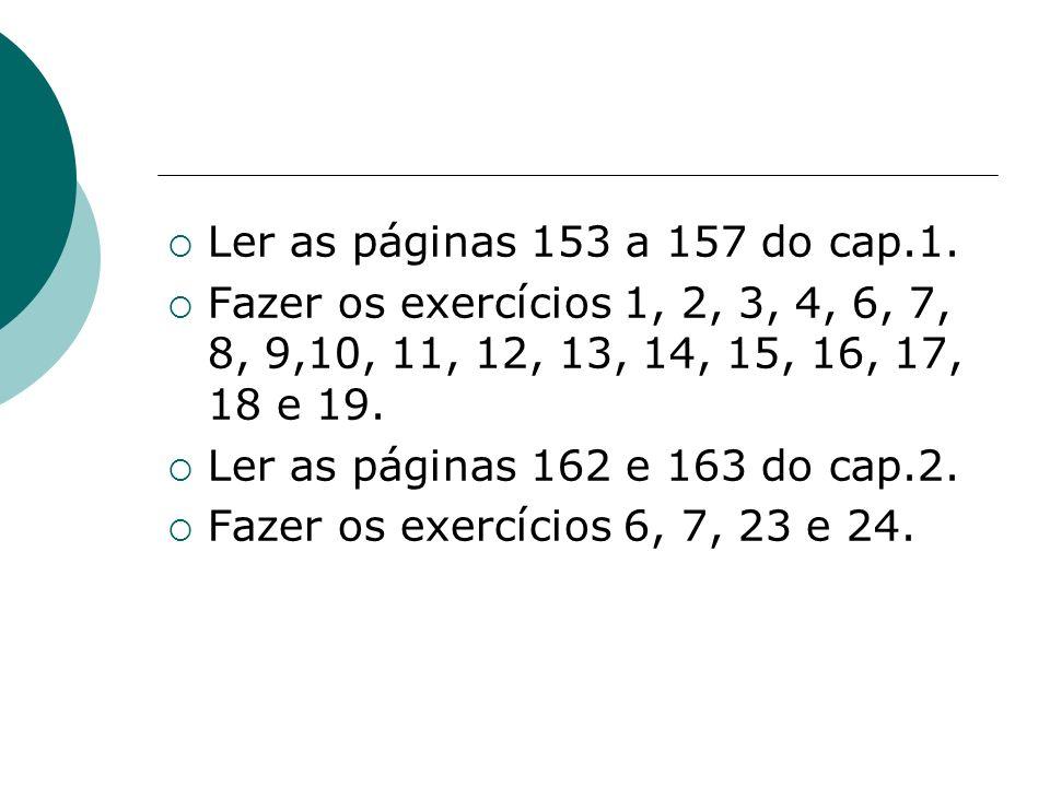 Ler as páginas 153 a 157 do cap.1. Fazer os exercícios 1, 2, 3, 4, 6, 7, 8, 9,10, 11, 12, 13, 14, 15, 16, 17, 18 e 19.