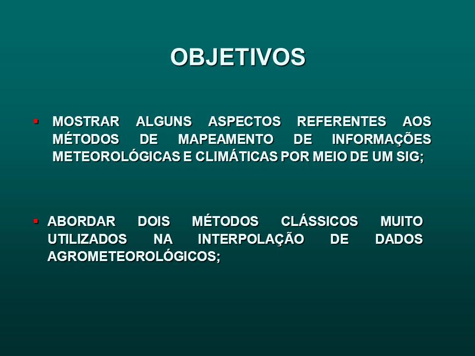 OBJETIVOS MOSTRAR ALGUNS ASPECTOS REFERENTES AOS MÉTODOS DE MAPEAMENTO DE INFORMAÇÕES METEOROLÓGICAS E CLIMÁTICAS POR MEIO DE UM SIG;