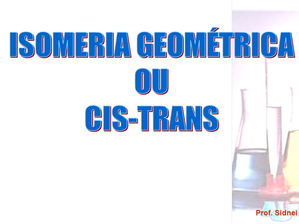 ISOMERIA GEOMÉTRICA OU CIS-TRANS