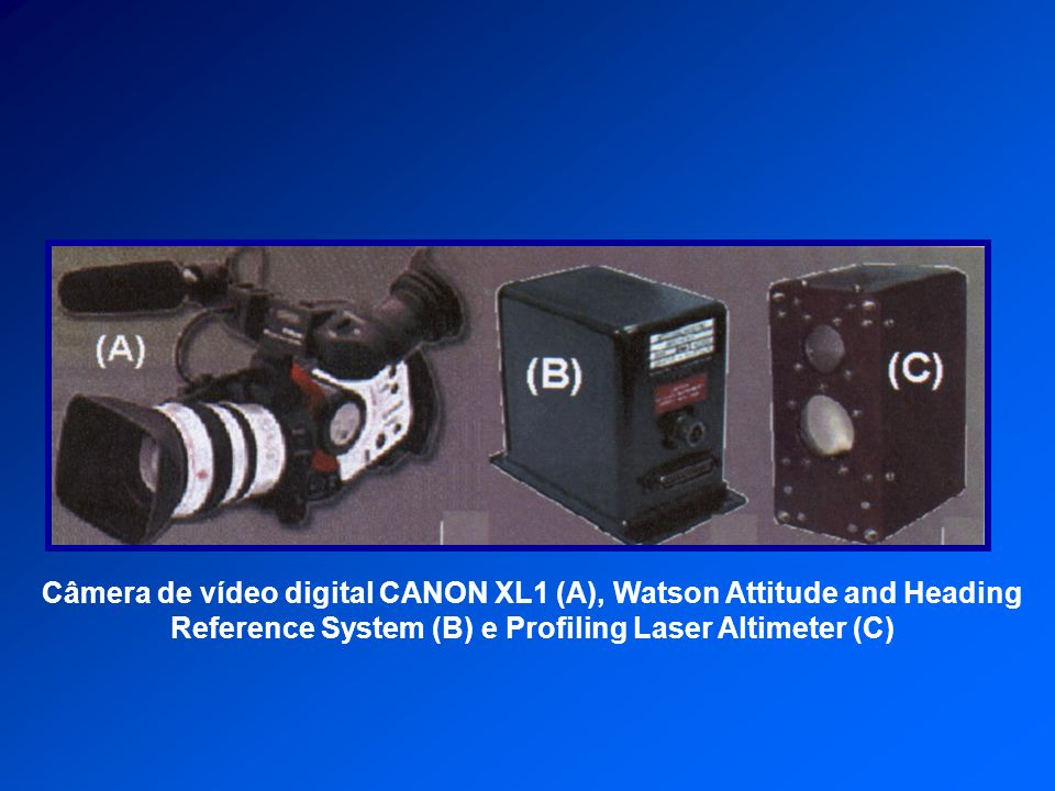 Câmera de vídeo digital CANON XL1 (A), Watson Attitude and Heading Reference System (B) e Profiling Laser Altimeter (C)