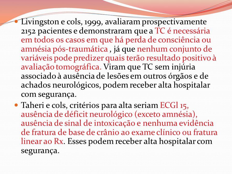 Livingston e cols, 1999, avaliaram prospectivamente 2152 pacientes e demonstraram que a TC é necessária em todos os casos em que há perda de consciência ou amnésia pós-traumática , já que nenhum conjunto de variáveis pode predizer quais terão resultado positivo à avaliação tomográfica. Viram que TC sem injúria associado à ausência de lesões em outros órgãos e de achados neurológicos, podem receber alta hospitalar com segurança.