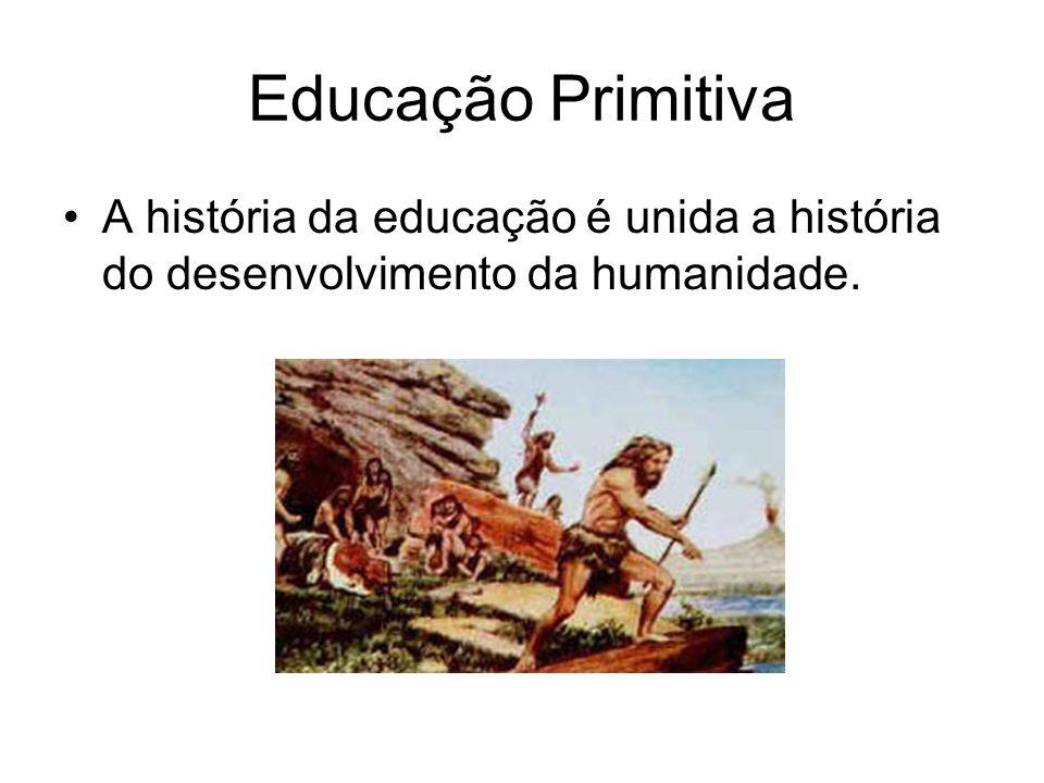 Educação Primitiva A história da educação é unida a história do desenvolvimento da humanidade.