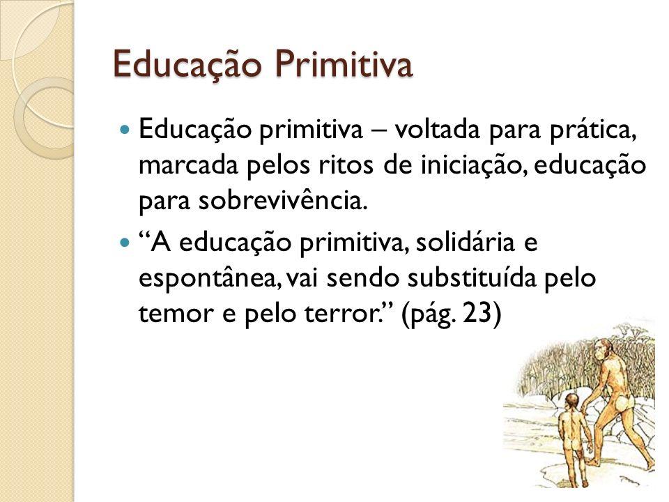 Educação Primitiva Educação primitiva – voltada para prática, marcada pelos ritos de iniciação, educação para sobrevivência.