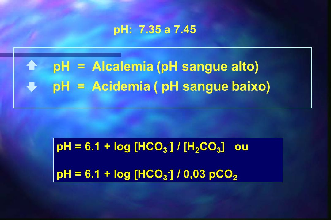 pH = Acidemia ( pH sangue baixo) pH = Alcalemia (pH sangue alto)