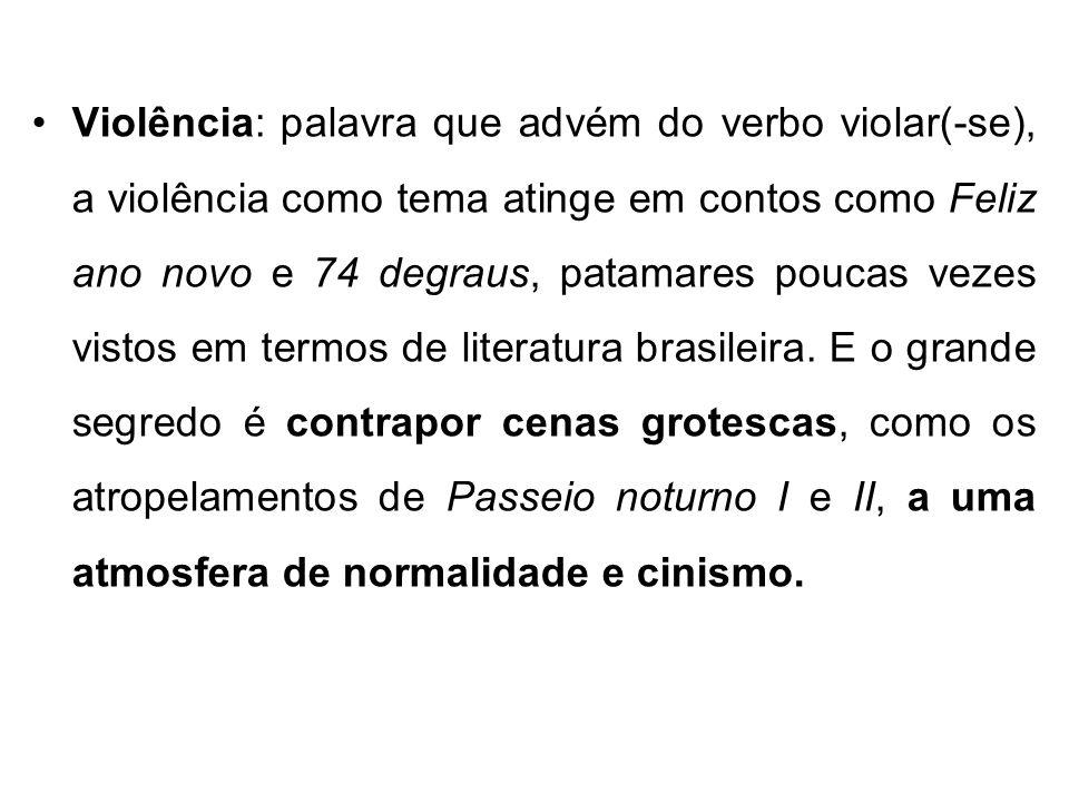 Violência: palavra que advém do verbo violar(-se), a violência como tema atinge em contos como Feliz ano novo e 74 degraus, patamares poucas vezes vistos em termos de literatura brasileira.