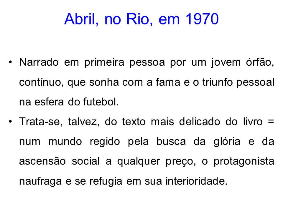 Abril, no Rio, em 1970 Narrado em primeira pessoa por um jovem órfão, contínuo, que sonha com a fama e o triunfo pessoal na esfera do futebol.