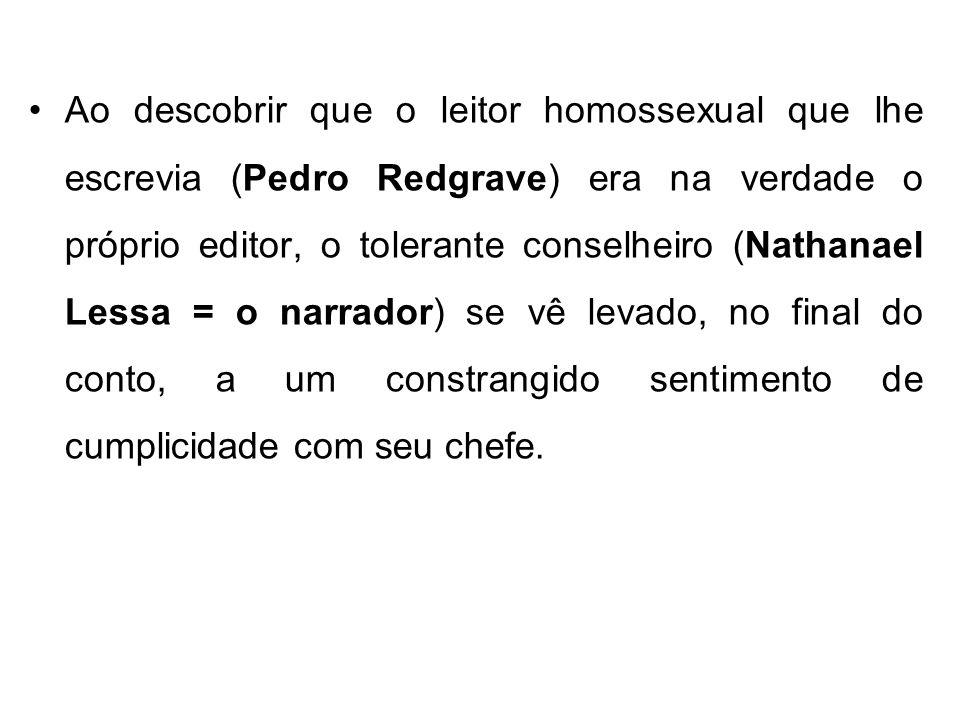 Ao descobrir que o leitor homossexual que lhe escrevia (Pedro Redgrave) era na verdade o próprio editor, o tolerante conselheiro (Nathanael Lessa = o narrador) se vê levado, no final do conto, a um constrangido sentimento de cumplicidade com seu chefe.