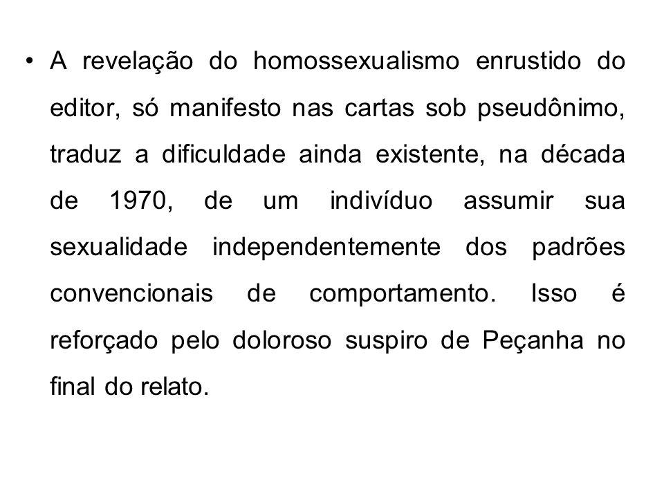 A revelação do homossexualismo enrustido do editor, só manifesto nas cartas sob pseudônimo, traduz a dificuldade ainda existente, na década de 1970, de um indivíduo assumir sua sexualidade independentemente dos padrões convencionais de comportamento.