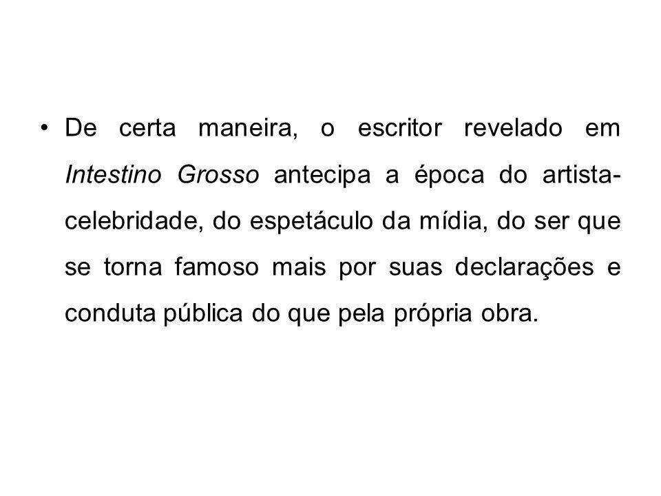 De certa maneira, o escritor revelado em Intestino Grosso antecipa a época do artista-celebridade, do espetáculo da mídia, do ser que se torna famoso mais por suas declarações e conduta pública do que pela própria obra.