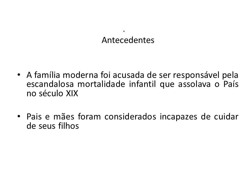 Antecedentes A família moderna foi acusada de ser responsável pela escandalosa mortalidade infantil que assolava o País no século XIX.