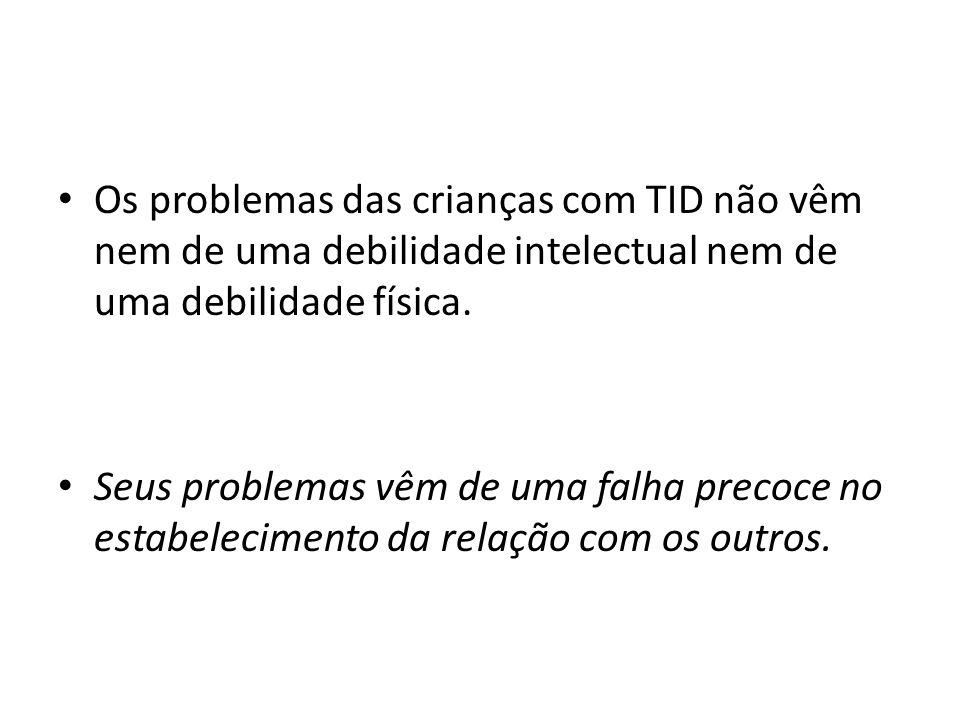 Os problemas das crianças com TID não vêm nem de uma debilidade intelectual nem de uma debilidade física.