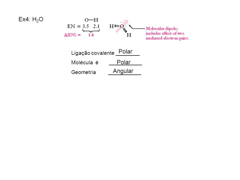 Ex4: H2O Polar Polar Angular Ligação covalente ________
