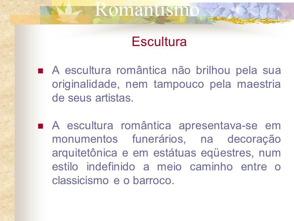 RomantismoEscultura. A escultura romântica não brilhou pela sua originalidade, nem tampouco pela maestria de seus artistas.