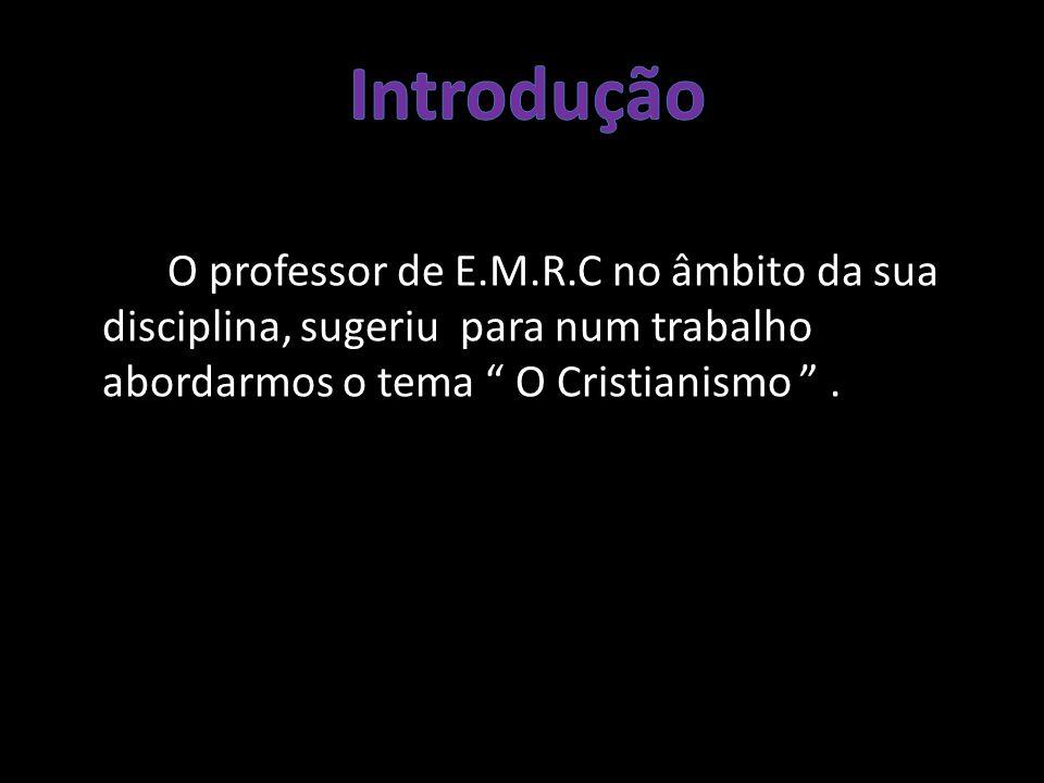 Introdução O professor de E.M.R.C no âmbito da sua disciplina, sugeriu para num trabalho abordarmos o tema O Cristianismo .