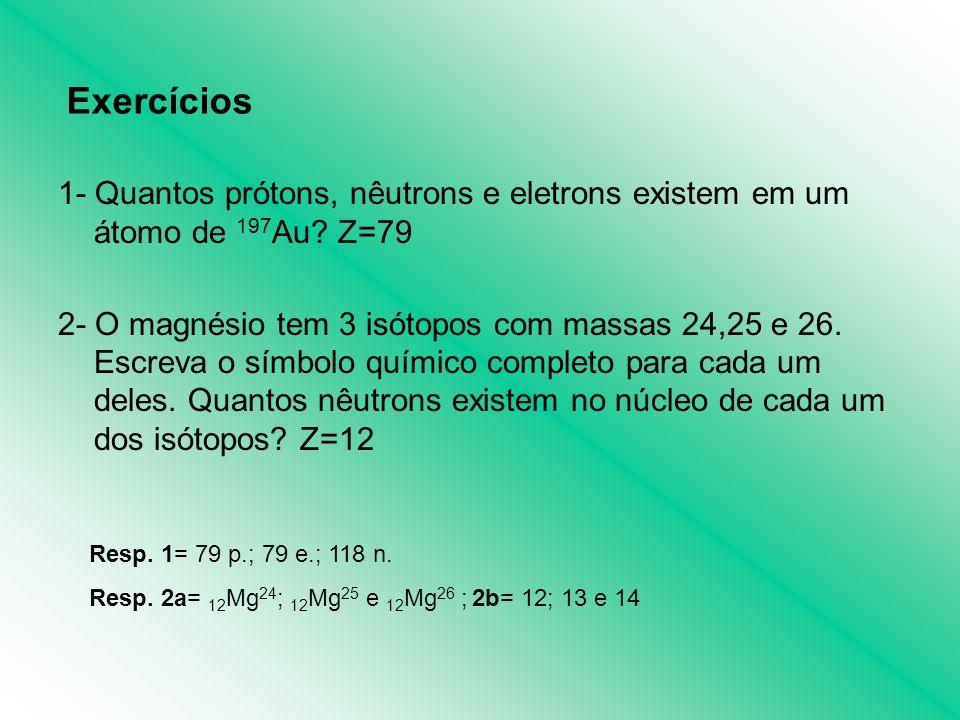 Exercícios 1- Quantos prótons, nêutrons e eletrons existem em um átomo de 197Au Z=79.