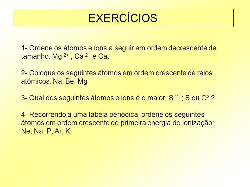EXERCÍCIOS 1- Ordene os átomos e íons a seguir em ordem decrescente de tamanho: Mg 2+ ; Ca 2+ e Ca.