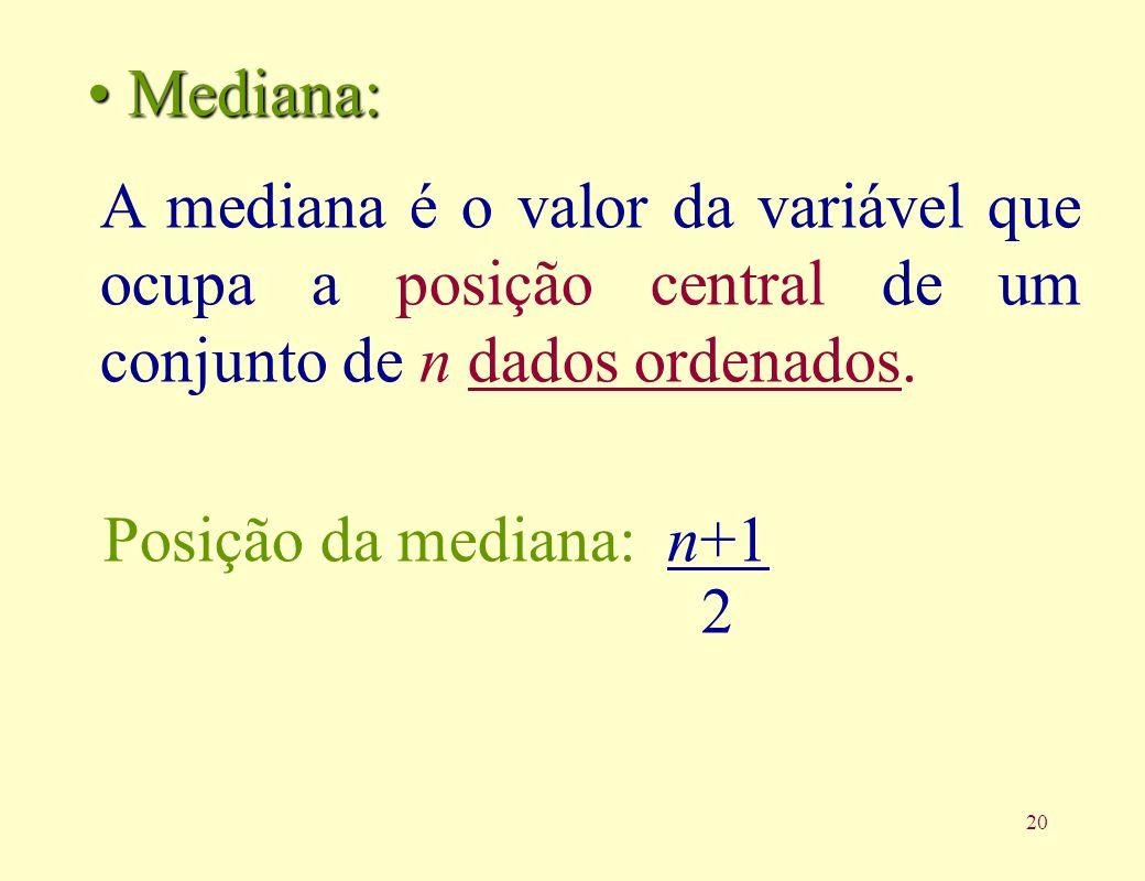 Mediana:A mediana é o valor da variável que ocupa a posição central de um conjunto de n dados ordenados.