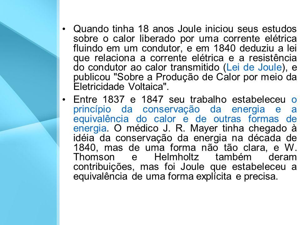 Quando tinha 18 anos Joule iniciou seus estudos sobre o calor liberado por uma corrente elétrica fluindo em um condutor, e em 1840 deduziu a lei que relaciona a corrente elétrica e a resistência do condutor ao calor transmitido (Lei de Joule), e publicou Sobre a Produção de Calor por meio da Eletricidade Voltaica .