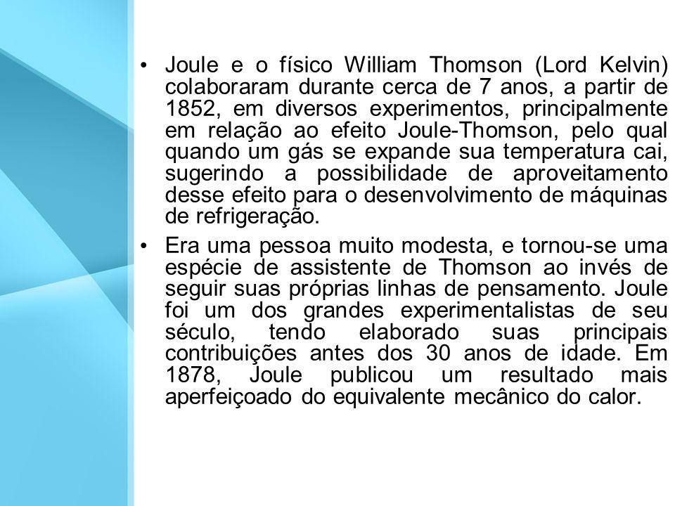Joule e o físico William Thomson (Lord Kelvin) colaboraram durante cerca de 7 anos, a partir de 1852, em diversos experimentos, principalmente em relação ao efeito Joule-Thomson, pelo qual quando um gás se expande sua temperatura cai, sugerindo a possibilidade de aproveitamento desse efeito para o desenvolvimento de máquinas de refrigeração.
