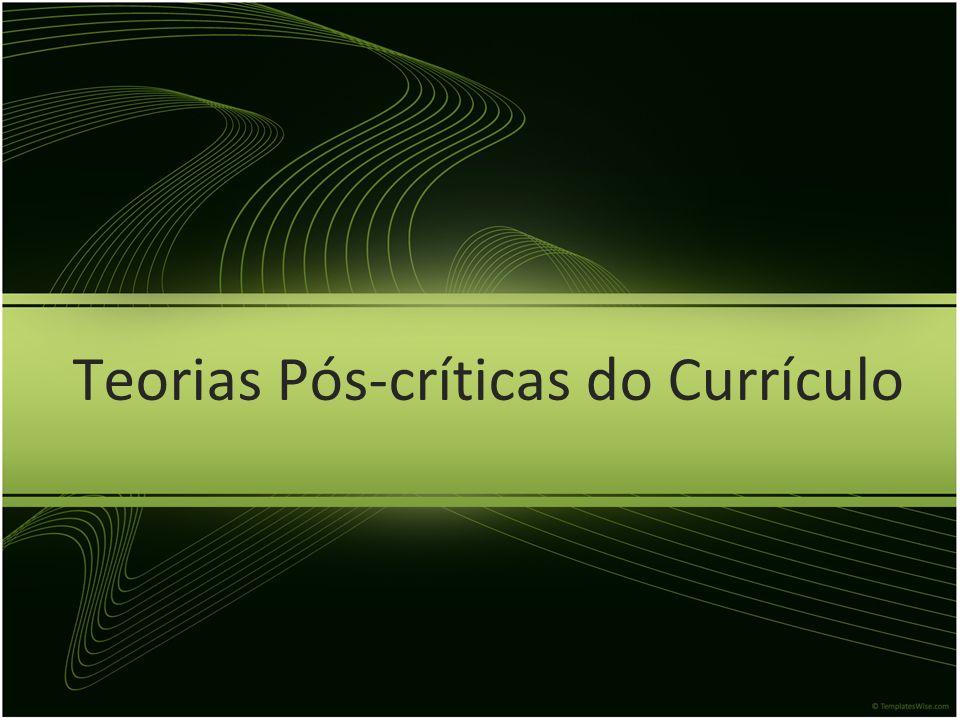 Teorias Pós-críticas do Currículo