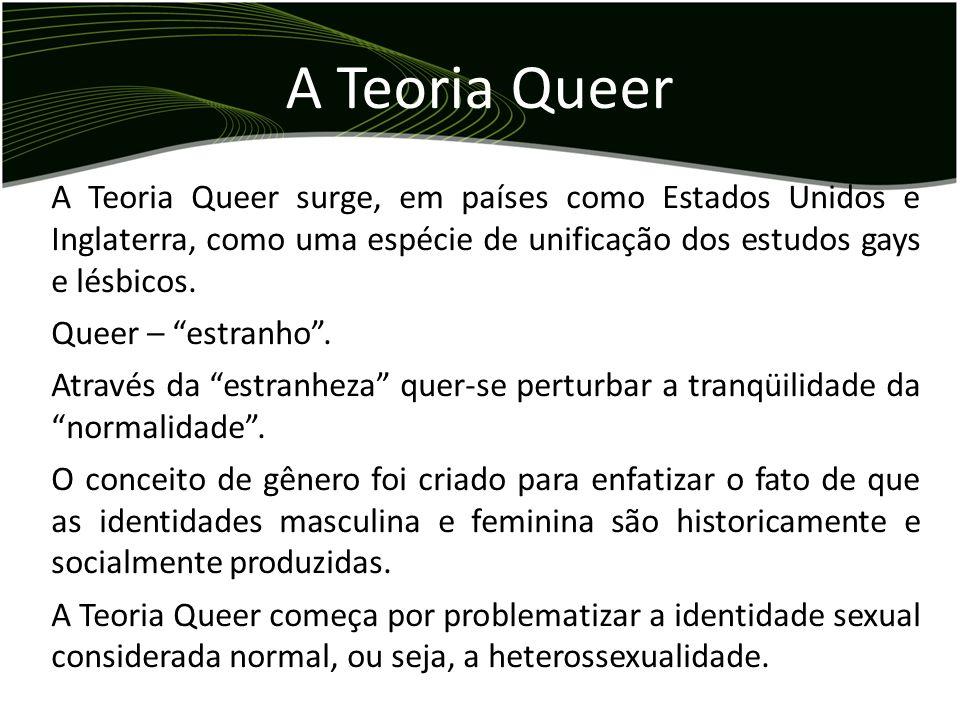 A Teoria QueerA Teoria Queer surge, em países como Estados Unidos e Inglaterra, como uma espécie de unificação dos estudos gays e lésbicos.