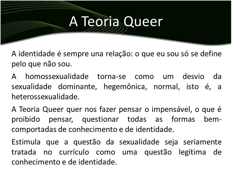 A Teoria QueerA identidade é sempre una relação: o que eu sou só se define pelo que não sou.