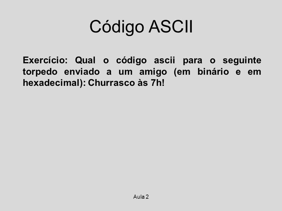 Código ASCII Exercício: Qual o código ascii para o seguinte torpedo enviado a um amigo (em binário e em hexadecimal): Churrasco às 7h!