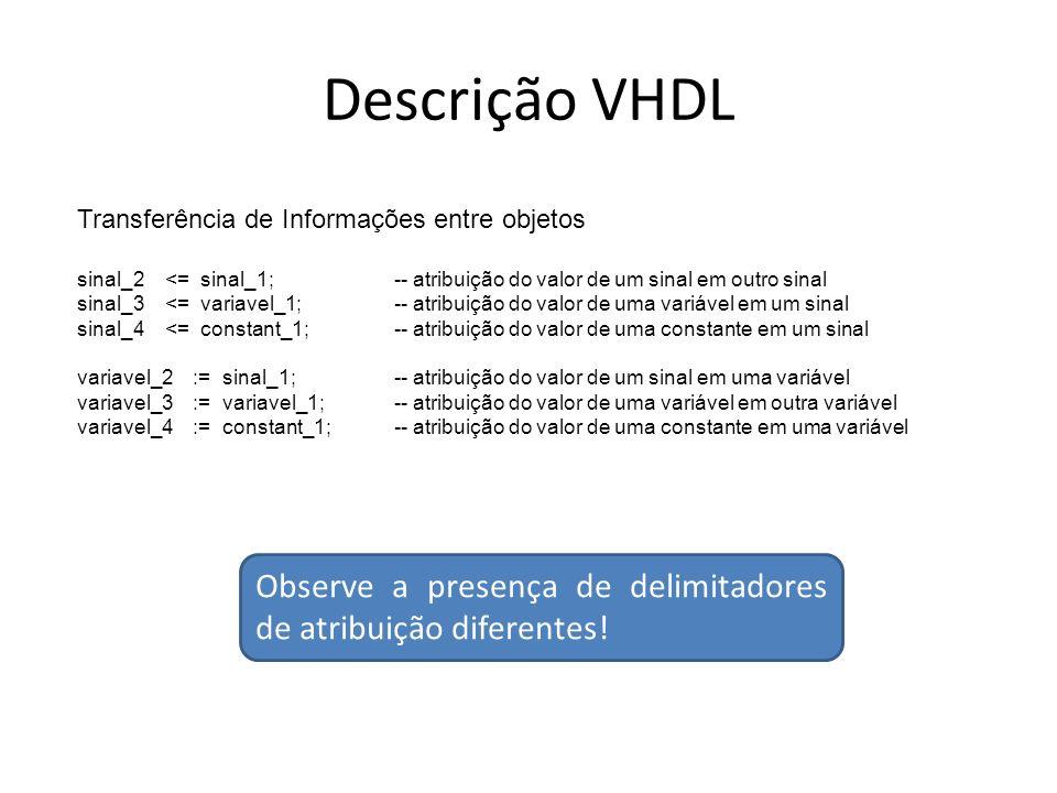 Descrição VHDL Transferência de Informações entre objetos. sinal_2 <= sinal_1; -- atribuição do valor de um sinal em outro sinal.