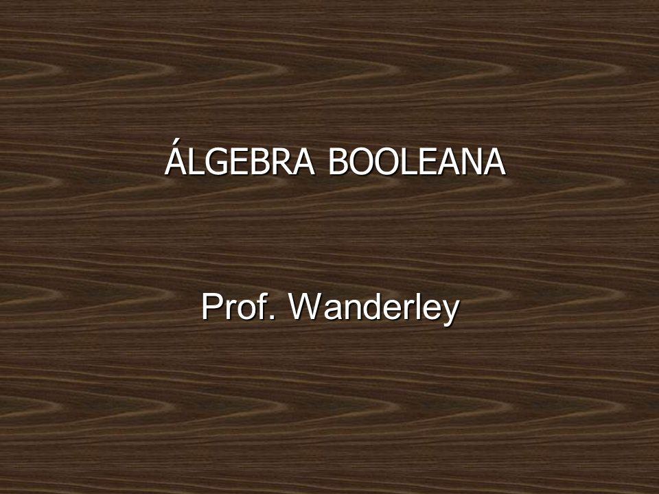 ÁLGEBRA BOOLEANA Prof. Wanderley