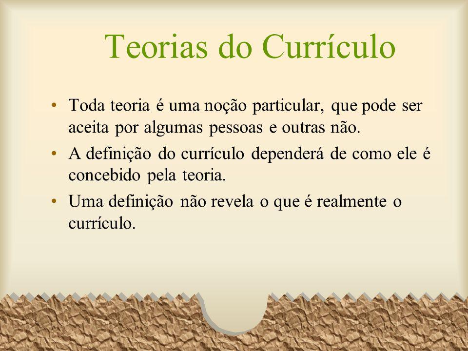 Teorias do Currículo Toda teoria é uma noção particular, que pode ser aceita por algumas pessoas e outras não.