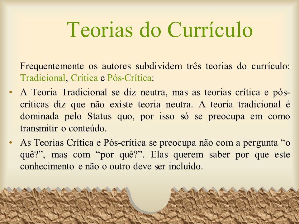 Teorias do Currículo Frequentemente os autores subdividem três teorias do currículo: Tradicional, Crítica e Pós-Crítica: