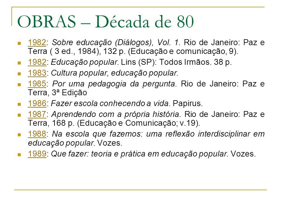 OBRAS – Década de 80 1982: Sobre educação (Diálogos), Vol. 1. Rio de Janeiro: Paz e Terra ( 3 ed., 1984), 132 p. (Educação e comunicação, 9).