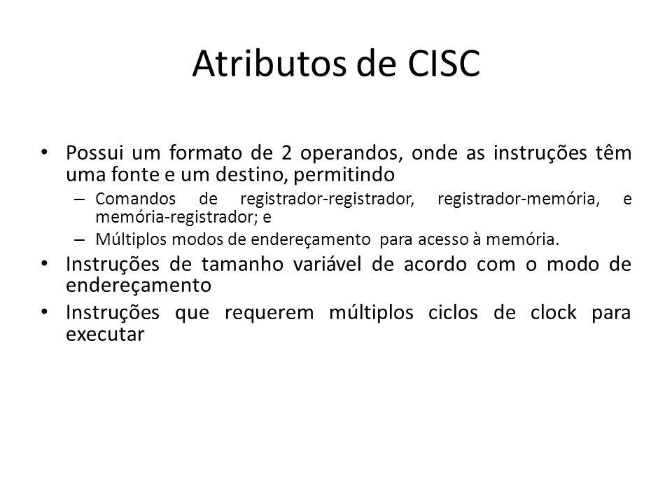 Atributos de CISC Possui um formato de 2 operandos, onde as instruções têm uma fonte e um destino, permitindo.