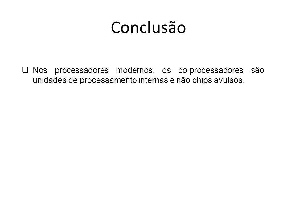 ConclusãoNos processadores modernos, os co-processadores são unidades de processamento internas e não chips avulsos.