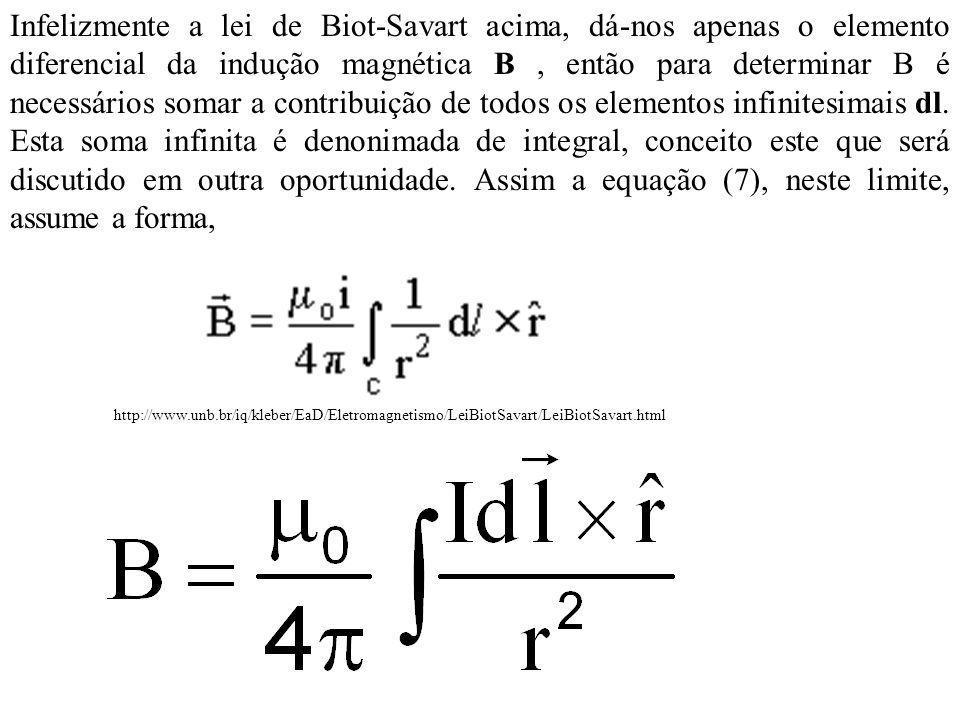 Infelizmente a lei de Biot-Savart acima, dá-nos apenas o elemento diferencial da indução magnética B , então para determinar B é necessários somar a contribuição de todos os elementos infinitesimais dl. Esta soma infinita é denonimada de integral, conceito este que será discutido em outra oportunidade. Assim a equação (7), neste limite, assume a forma,