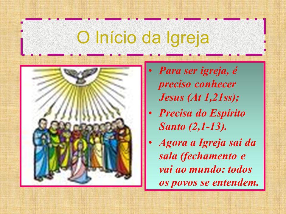 O Início da Igreja Para ser igreja, é preciso conhecer Jesus (At 1,21ss); Precisa do Espírito Santo (2,1-13).