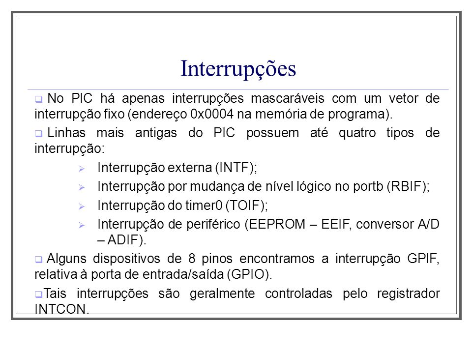 Aula 1 Interrupções. No PIC há apenas interrupções mascaráveis com um vetor de interrupção fixo (endereço 0x0004 na memória de programa).