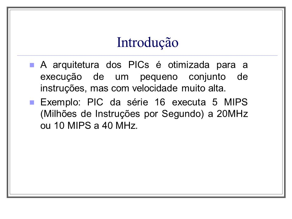 Aula 1Introdução. A arquitetura dos PICs é otimizada para a execução de um pequeno conjunto de instruções, mas com velocidade muito alta.
