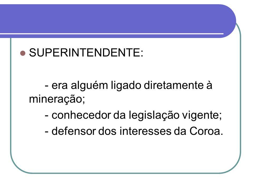 SUPERINTENDENTE: - era alguém ligado diretamente à mineração; - conhecedor da legislação vigente; - defensor dos interesses da Coroa.