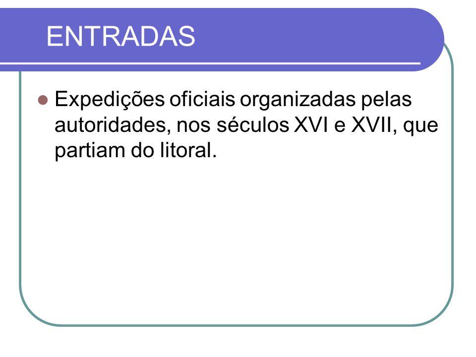 ENTRADAS Expedições oficiais organizadas pelas autoridades, nos séculos XVI e XVII, que partiam do litoral.