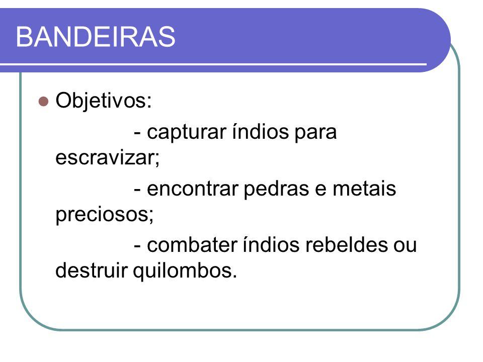 BANDEIRAS Objetivos: - capturar índios para escravizar;