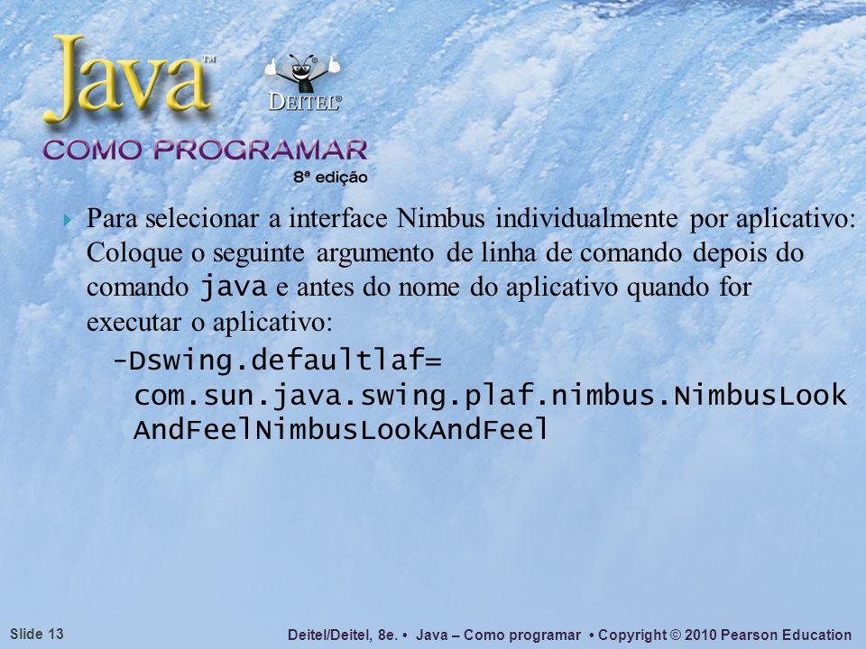 Para selecionar a interface Nimbus individualmente por aplicativo: Coloque o seguinte argumento de linha de comando depois do comando java e antes do nome do aplicativo quando for executar o aplicativo: