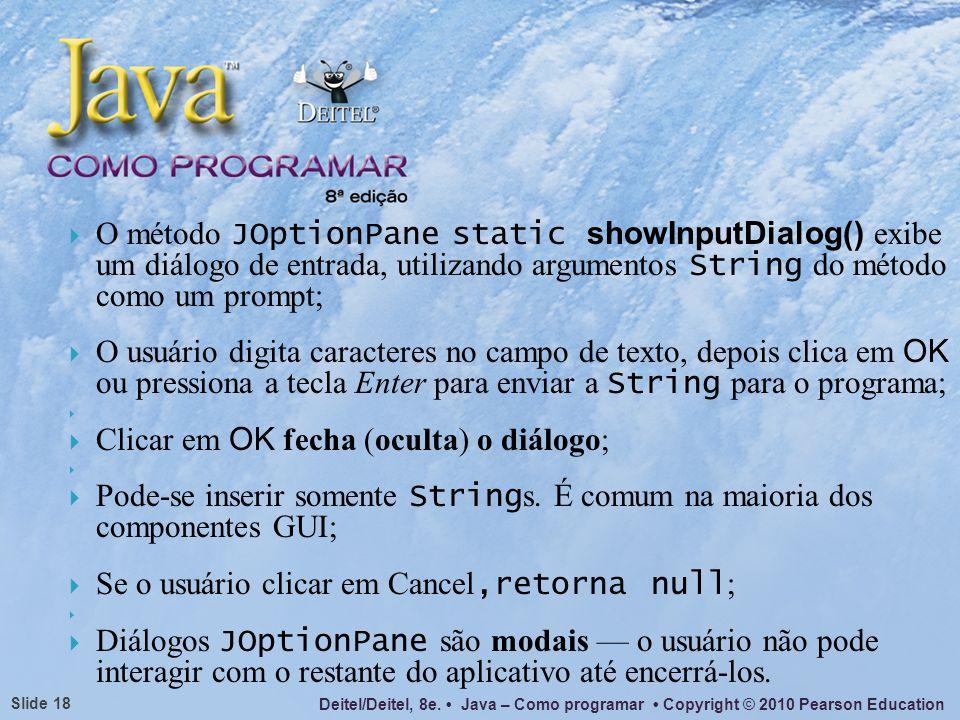 O método JOptionPane static showInputDialog() exibe um diálogo de entrada, utilizando argumentos String do método como um prompt;