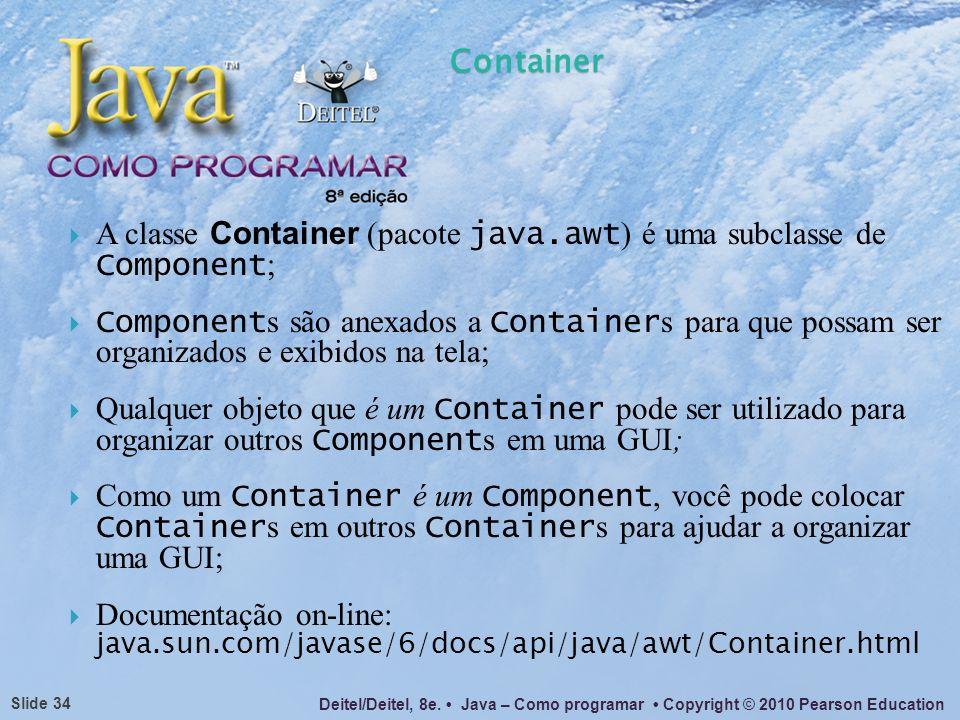 A classe Container (pacote java.awt) é uma subclasse de Component;
